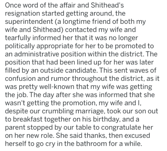 Text - Once word of the affair and Shithead's resignation started getting around, the superintendent (a longtime friend of both my wife and Shithead) contacted my wife and tearfully informed her that it was no longer politically appropriate for her to be promoted to administrative position within the district. The position that had been lined up for her was later filled by an outside candidate. This sent waves of confusion and rumor throughout the district, as it was pretty well-known that my wi