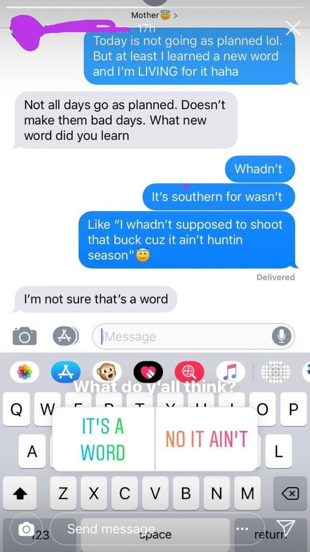 """Text - Mother 17h Today is not going as planned lol. But at least I learned a new word and I'm LIVING for it haha Not all days go as planned. Doesn't make them bad days. What new word did you learn Whadn't It's southern for wasn't adn't supposed Like shoot that buck cuz it ain't huntin season"""" Delivered I'm not sure that's a word (Message What do yall think? Q W O P IT'S A NO IT AIN'T L WORD A C VB N ZX M X Send message 23 returr space"""