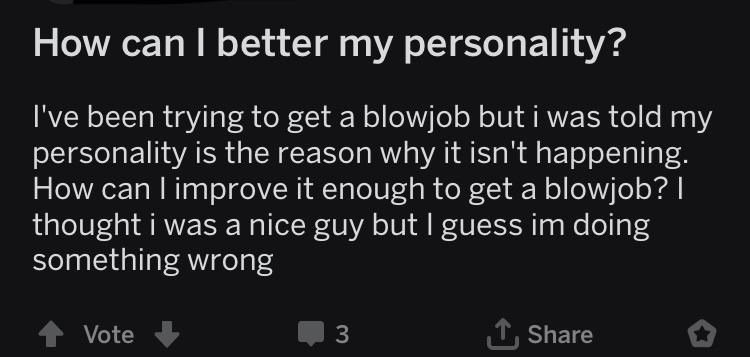 Text - How can I better my personality? I've been trying to get a blowjob but i was told my personality is the reason why it isn't happening. How can l improve it enough to get a blowjob? thought i was a nice guy but I guess im doing something wrong TShare Vote 3