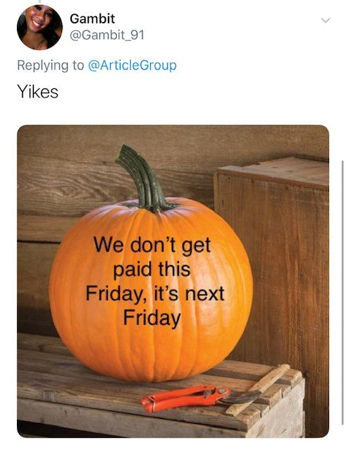 Pumpkin - Gambit @Gambit_91 Replying to @ArticleGroup Yikes We don't get paid this Friday, it's next Friday
