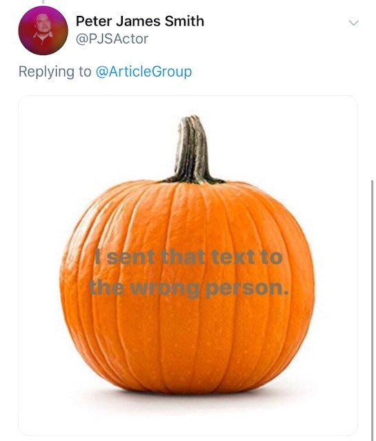 Pumpkin - Peter James Smith @PJSActor Replying to @ArticleGroup sent that tekt to the wipng person.