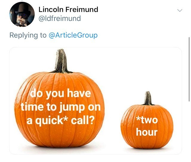 Pumpkin - Lincoln Freimund @ldfreimund Replying to @ArticleGroup do you have time to jump on a quick* call? *two hour
