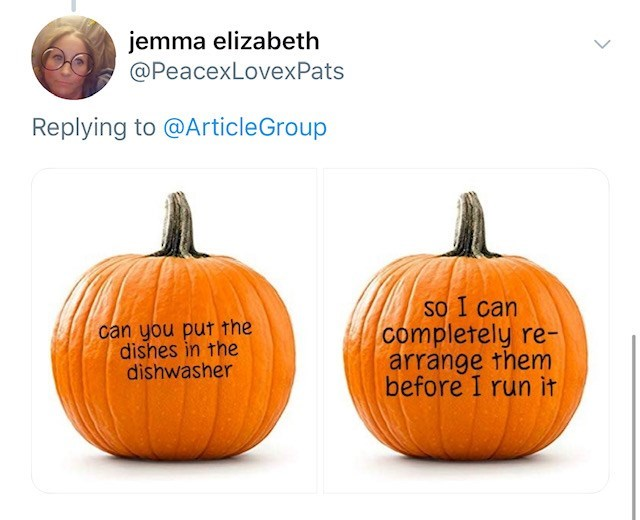 Pumpkin - jemma elizabeth @PeacexLovexPats Replying to @ArticleGroup So I can completely re- arrange them before I run it can you put the dishes in the dishwasher