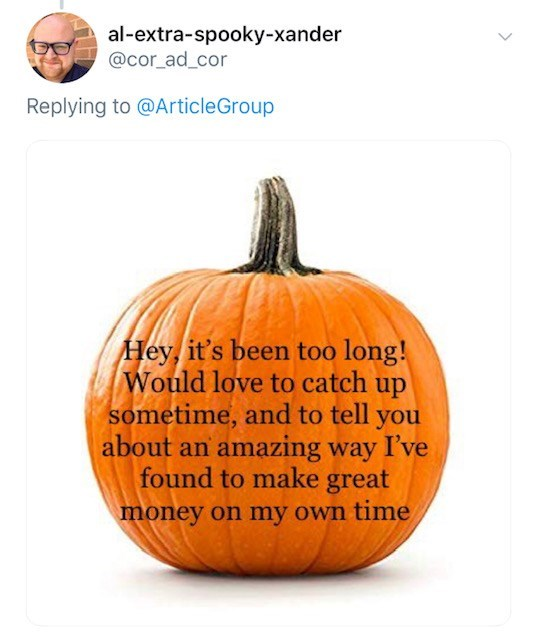 Pumpkin - al-extra-spooky-xander @cor_ad_cor Replying to @ArticleGroup Hey, it's been too long! Would love to catch up sometime, and to tell you about an amazing way I've found to make great money on my own time