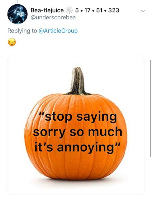 """Pumpkin - Bea-tlejuice @underscorebea 5 17 51 323 Replying to @ArticleGroup stop saying sorry so much it's annoying"""""""