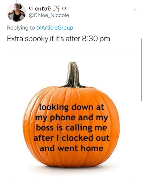 Pumpkin - CHloë @Chloe_Niccole Replying to @ArticleGroup Extra spooky if it's after 8:30 pm Nooking down at my phone and my boss is calling after I clocked out me and went home