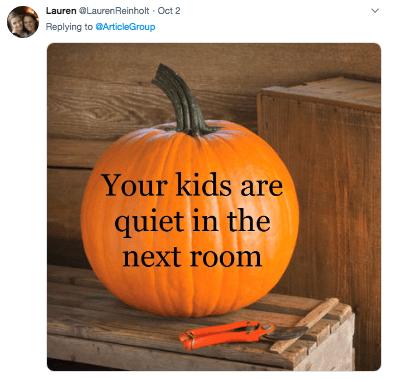 Pumpkin - LaurenLauren Reinholt Oct 2 Replying to ArticleGroup Your kids are quiet in the next room