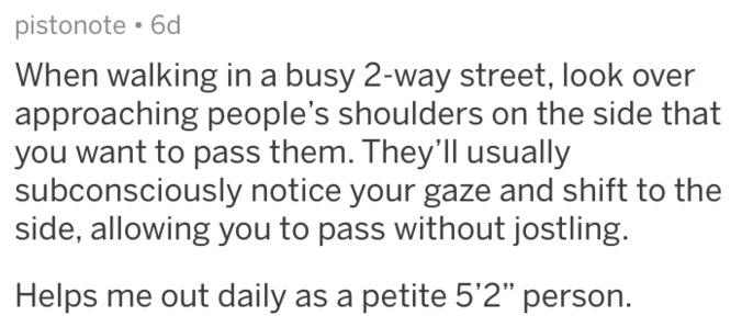 """Text - pistonote 6d When walking in a busy 2-way street, look over approaching people's shoulders on the side that you want to pass them. They'll usually subconsciously notice your gaze and shift to the side, allowing you to pass without jostling. Helps me out daily as a petite 5'2"""" person."""