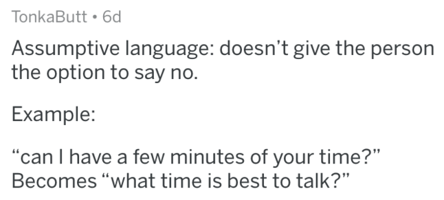 "Text - TonkaButt 6d Assumptive language: doesn't give the person the option to say no. Example: ""can I have a few minutes of your time?"" Becomes ""what time is best to talk?"""