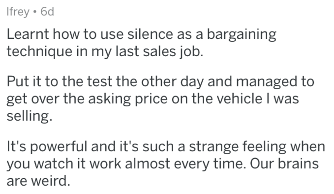 Text - Ifrey 6d Learnt how to use silence as a bargaining technique in my last sales job. Put it to the test the other day and managed to get over the asking price on the vehicle I was selling. It's powerful and it's such a strange feeling when you watch it work almost every time. Our brains are weird