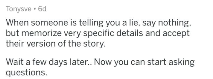 Text - Tonysve 6d When someone is telling you a lie, say nothing, but memorize very specific details and accept their version of the story. Wait a few days late.. Now you can start asking questions.