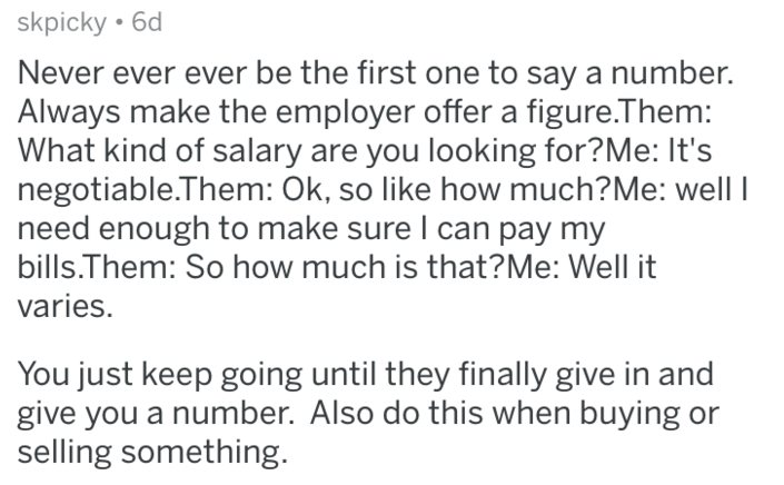 Text - skpicky 6d Never ever ever be the first one to say a number. Always make the employer offer a figure.Them: What kind of salary are you looking for?Me: It's negotiable.Them: Ok, so like how much?Me: well need enough to make sure I can pay my bills.Them: So how much is that?Me: Well it varies. You just keep going until they finally give in and give you a number. Also do this when buying or selling something.