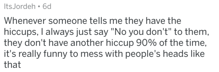 """Text - ItsJordeh 6d Whenever someone tells me they have the hiccups, I always just say """"No you don't"""" to them they don't have another hiccup 90% of the time, it's really funny to mess with people's heads like that"""