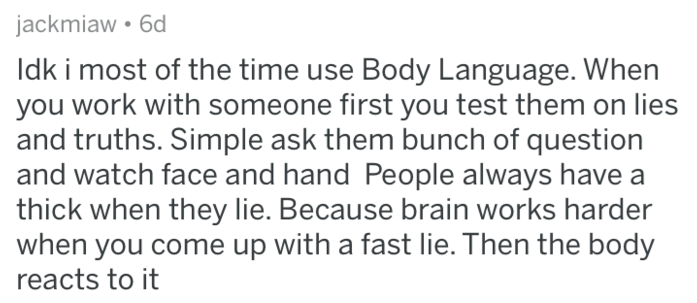 Text - jackmiaw 6d Idk i most of the time use Body Language. When you work with someone first you test them on lies and truths. Simple ask them bunch of question and watch face and hand People always have thick when they lie. Because brain works harder when you come up with a fast lie. Then the body reacts to it