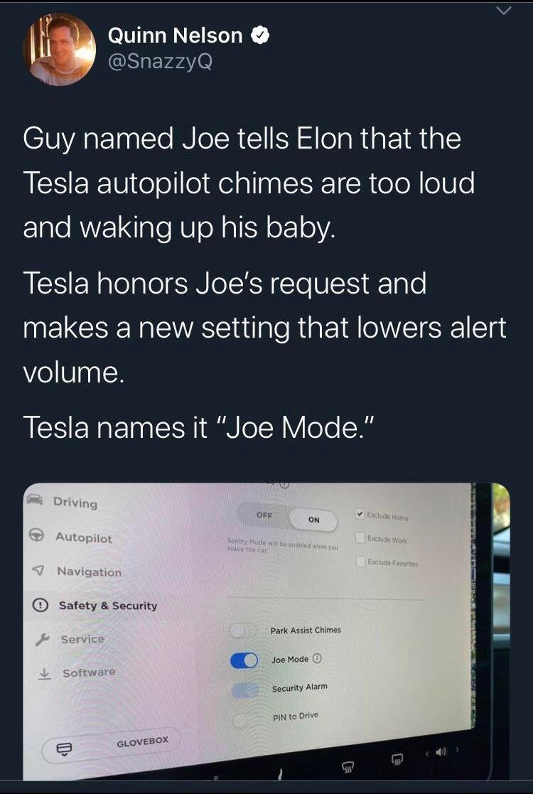 "Text - Quinn Nelson @SnazzyQ Guy named Joe tells Elon that the Tesla autopilot chimes are too loud and waking up his baby. Tesla honors Joe's request and makes a new setting that lowers alert volume. Tesla names it ""Joe Mode."" II Driving Exclude Home OFF ON Autopilot Exclude Work Seetry Mode wi be enabled when you feave the car Exclude Favontes Navigation OSafety & Security Park Assist Chimes Service Joe Mode O Software Security Alarm PIN to Drive GLOVEBOX"