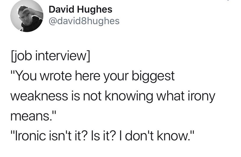 "Text - David Hughes @david8hughes job interview] ""You wrote here your biggest weakness is not knowing what irony means."" ""Ironic isn't it? Is it? I don't know."""