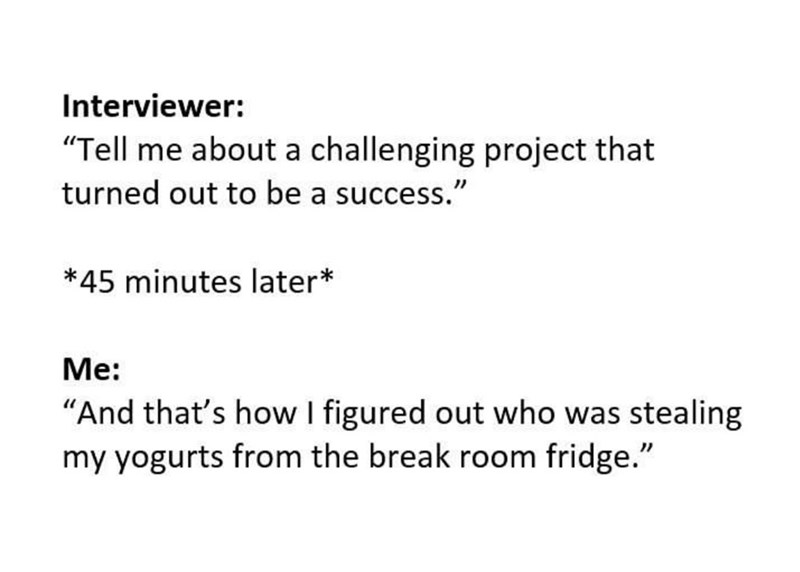 "Text - Interviewer: ""Tell me about a challenging project that turned out to be a success."" *45 minutes later* Me: ""And that's how I figured out who was stealing my yogurts from the break room fridge."""
