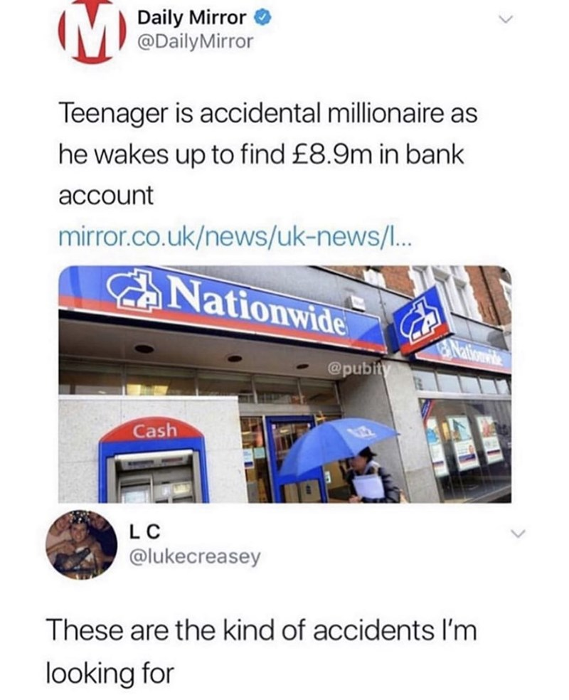 Product - Daily Mirror @DailyMirror Teenager is accidental millionaire as he wakes up to find £8.9m in bank account mirror.co.uk/news/uk-news/.. Nationwide Nationwite @pubity Cash L C @lukecreasey These are the kind of accidents I'm looking for