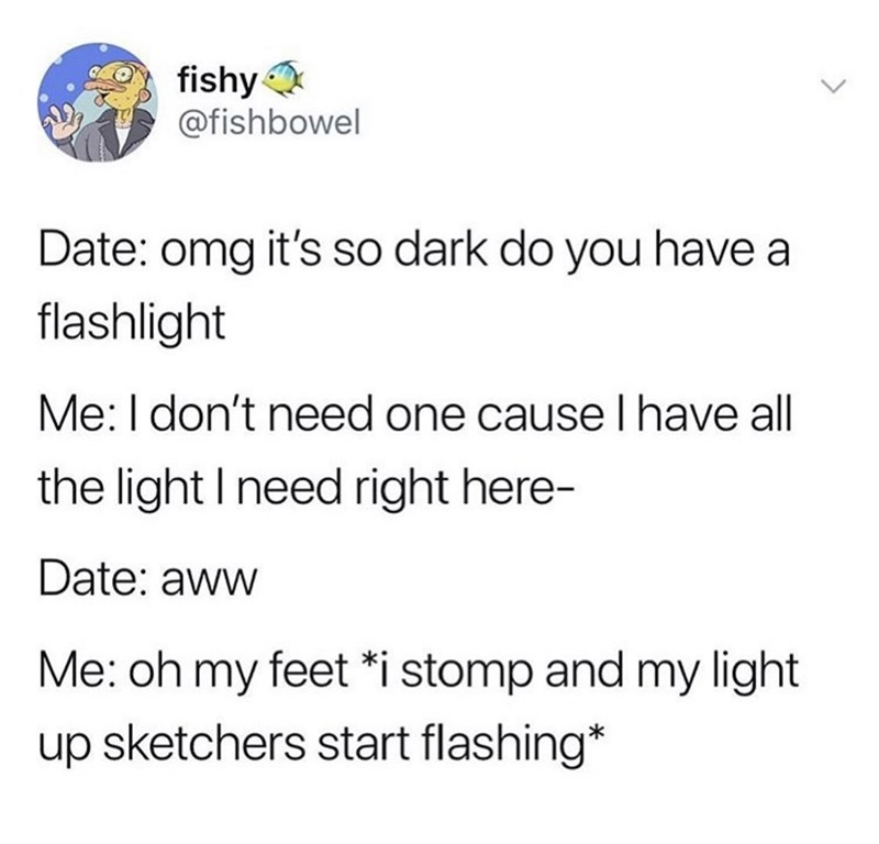 Text - fishy @fishbowel Date: omg it's so dark do you have a flashlight Me: I don't need one cause I have all the light I need right here- Date: aww Me: oh my feet *i stomp and my light up sketchers start flashing*
