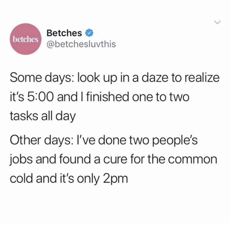 Text - Betches betches@betchesluvthis Some days: look up in a daze to realize it's 5:00 and I finished one to two tasks all day Other days: I've done two people's jobs and found a cure for the common cold and it's only 2pm