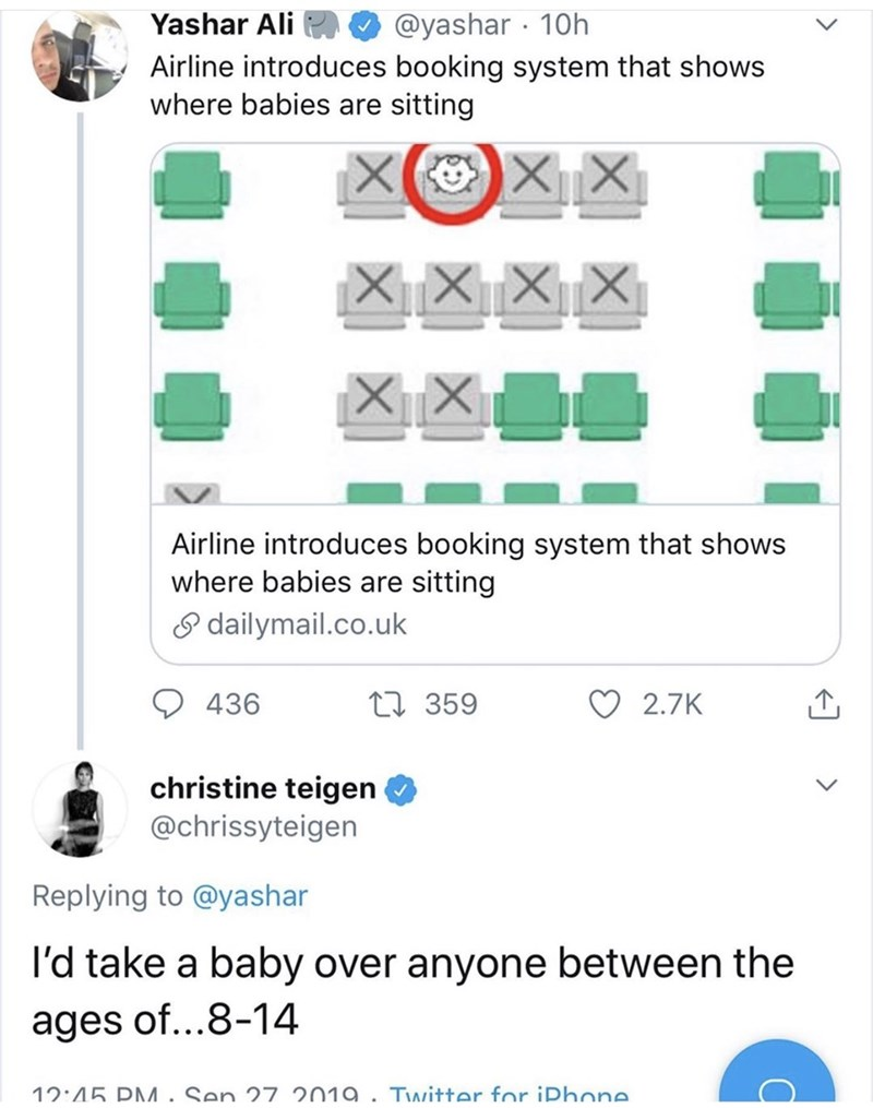 Text - @yashar 10h Yashar Ali Airline introduces booking system that shows where babies are sitting Airline introduces booking system that shows where babies are sitting dailymail.co.uk ti 359 2.7K 436 christine teigen @chrissyteigen Replying to @yashar I'd take a baby over anyone between the ages of...8-14 12:45 DM . Sen 27 2019 . Tvwitter for iDhone