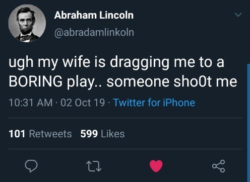 Text - Abraham Lincoln @abradamlinkoln ugh my wife is dragging me to a BORING play.. someone sho0t me 10:31 AM 02 Oct 19 Twitter for iPhone 101 Retweets 599 Likes