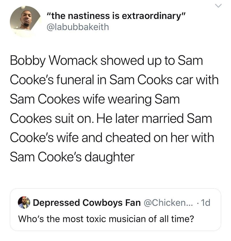 "Text - ""the nastiness is extraordinary"" @labubbakeith Bobby Womack showed up to Sam Cooke's funeral in Sam Cooks car with Sam Cookes wife wearing Sam Cookes suit on. He later married Sam Cooke's wife and cheated on her with Sam Cooke's daughter Depressed Cowboys Fan @Chicken... .1d Who's the most toxic musician of all time?"
