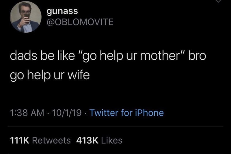 "Text - gunass @OBLOMOVITE dads be like ""go help ur mother"" bro go help ur wife 1:38 AM 10/1/19 Twitter for iPhone 111K Retweets 413K Likes"