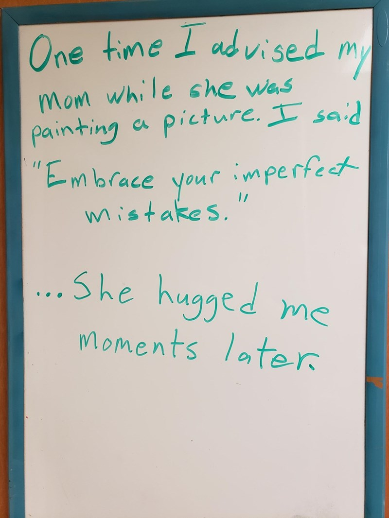 """Text - One time I udvi sed mom while s he was painting ca picture. I said """"EMbrace yourr imperfet 1/ mistakes. .She hugged me Moments later"""