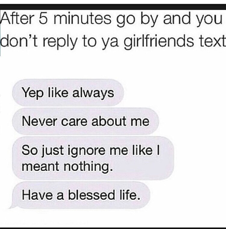 Text - After 5 minutes go by and you don't reply to ya girlfriends text Yep like always Never care about me So just ignore me like I meant nothing. Have a blessed life.