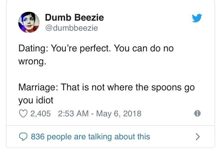 Text - Dumb Beezie @dumbbeezie Dating: You're perfect. You can do no wrong Marriage: That is not where the spoons go you idiot 2,405 2:53 AM - May 6, 2018 > 836 people are talking about this