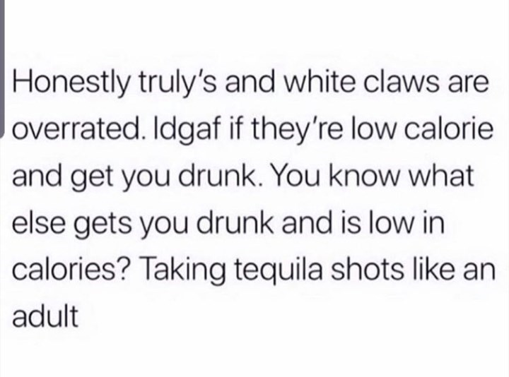 Text - Honestly truly's and white claws are overrated. Idgaf if they're low calorie and get you drunk. You know what else gets you drunk and is low in calories? Taking tequila shots like an adult