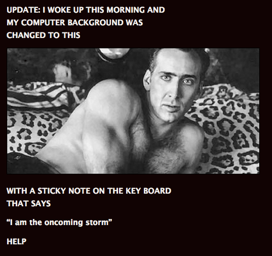 """Bodybuilding - UPDATE: I WOKE UP THIS MORNING AND MY COMPUTER BACKGROUND WAS CHANGED TO THIS WITH A STICKY NOTE ON THE KEY BOARD THAT SAYS """"I am the oncoming storm"""" HELP"""