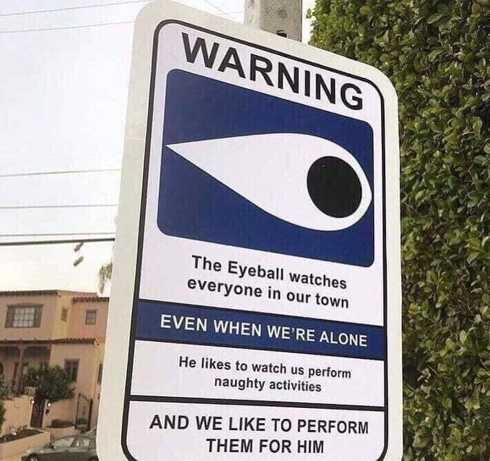 Sign - WARNING The Eyeball watches everyone in our town EVEN WHEN WE'RE ALONE He likes to watch us perform naughty activities AND WE LIKE TO PERFORM THEM FOR HIM