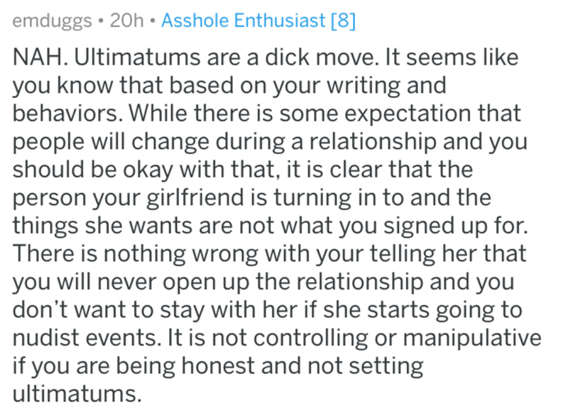 Text - emduggs 20h Asshole Enthusiast [8] NAH. Ultimatums are a dick move. It seems like you know that based on your writing and behaviors. While there is some expectation that people will change during a relationship and you should be okay with that, it is clear that the person your girlfriend is turning in to and the things she wants are not what you signed up for. There is nothing wrong with your telling her that you will never open up the relationship and you don't want to stay with her if s