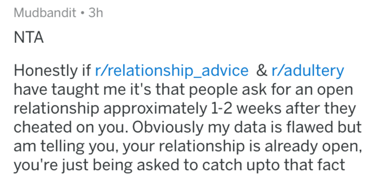Text - Mudbandit 3h NTA Honestly if r/relationship_advice & r/adultery have taught me it's that people ask for an open relationship approximately 1-2 weeks after they cheated on you. Obviously my data is flawed but am telling you, your relationship is already open, you're just being asked to catch upto that fact