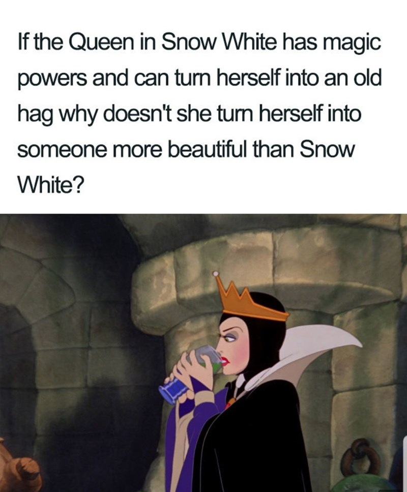 Cartoon - If the Queen in Snow White has magic powers and can turn herself into an old hag why doesn't she tun herself into someone more beautiful than Snow White?