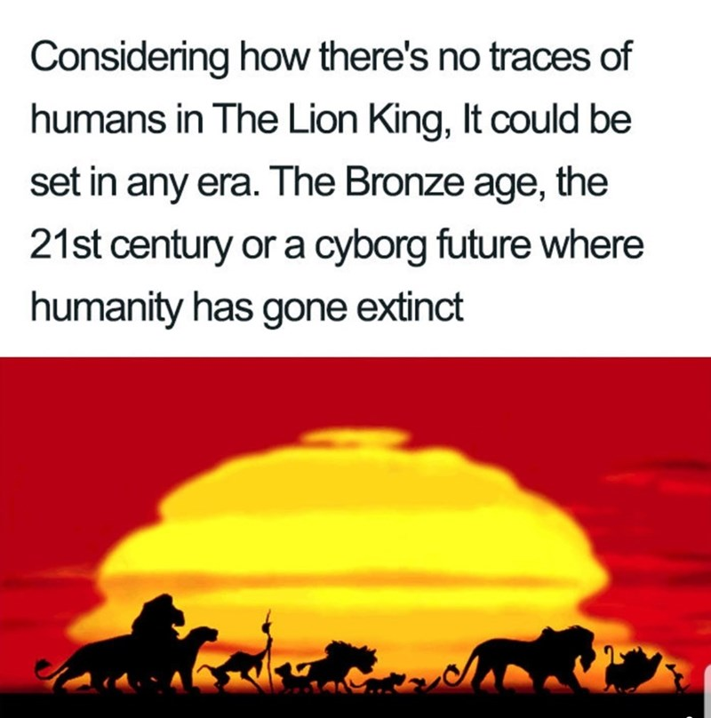 Text - Considering how there's no traces of humans in The Lion King, It could be set in any era. The Bronze age, the 21st century or a cyborg future where humanity has gone extinct