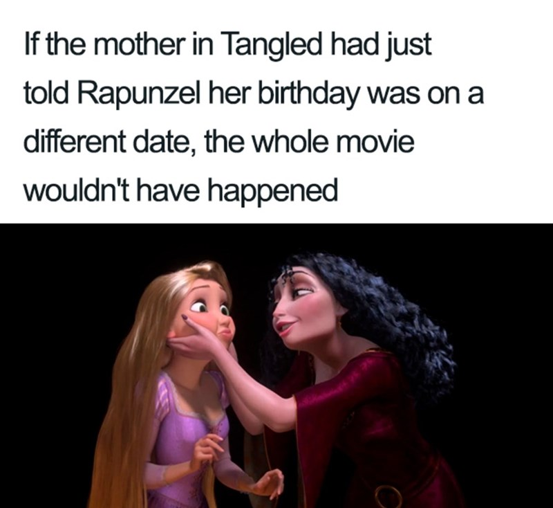 Text - If the mother in Tangled had just told Rapunzel her birthday was on a different date, the whole movie wouldn't have happened