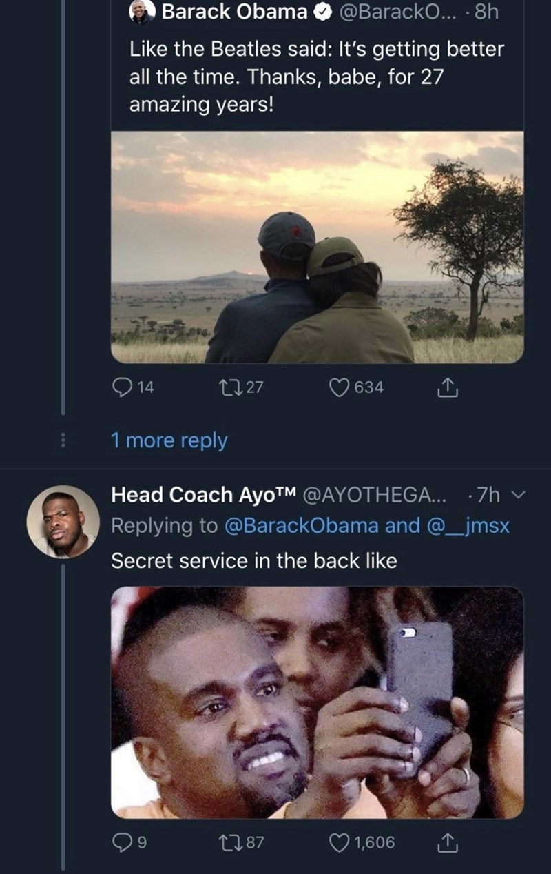 Text - Barack Obama @BarackO... .8h Like the Beatles said: It's getting better all the time. Thanks, babe, for 27 amazing years! t27 634 14 1 more reply Head Coach AyoTM @AYOTHEGA... 7h Replying to @BarackObama and @_jmsx Secret service in the back like 1,606 t187