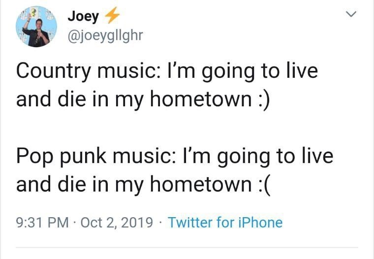 Text - Joey @joeygllghr Country music: I'm going to live and die in my hometown:) Pop punk music: I'm going to live and die in my hometown : 9:31 PM Oct 2, 2019 Twitter for iPhone