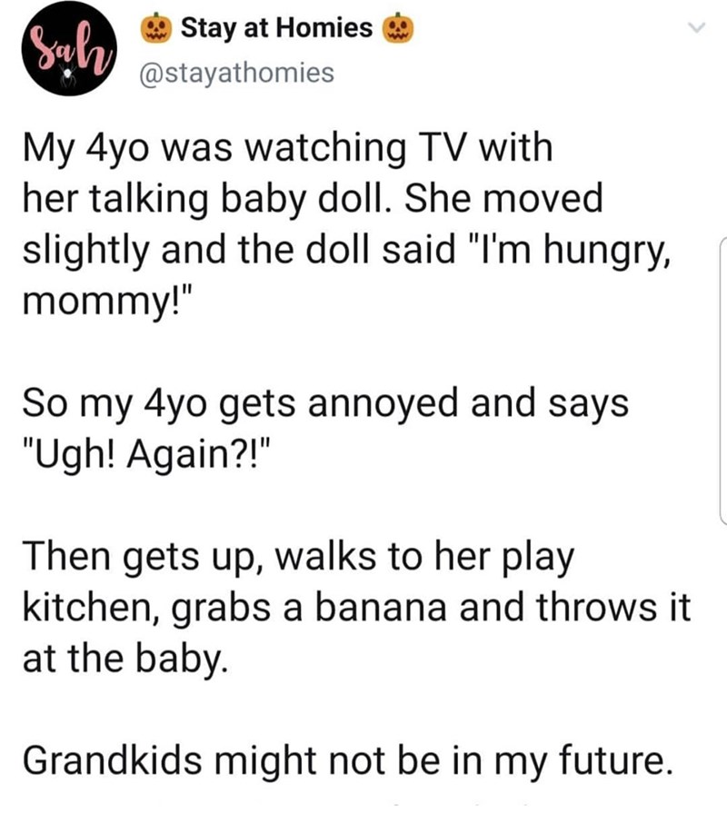 """Text - Byl Stay at Homies @stayathomies My 4yo was watching TV with her talking baby doll. She moved slightly and the doll said """"I'm hungry, mommy!"""" So my 4yo gets annoyed and says """"Ugh! Again?! Then gets up, walks to her play kitchen, grabs a banana and throws it at the baby. Grandkids might not be in my future."""