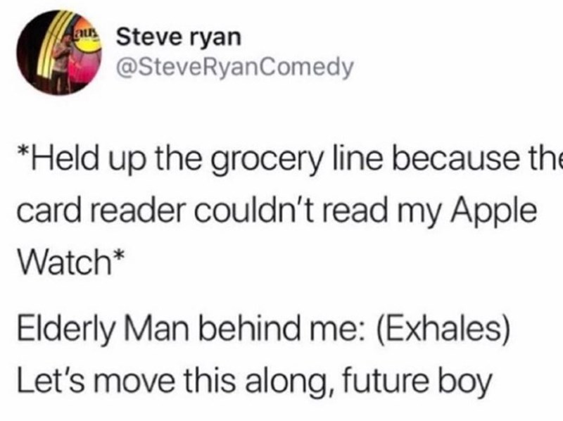 Text - nuSteve ryan @SteveRyanComedy *Held up the grocery line because the card reader couldn't read my Apple Watch* Elderly Man behind me: (Exhales) Let's move this along, future boy