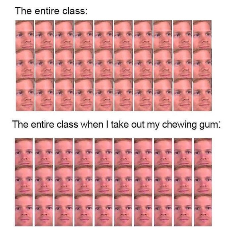 Text - The entire class: The entire class when I take out my chewing gum