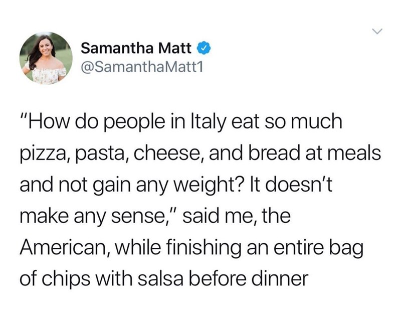 """Text - Samantha Matt @SamanthaMatt1 """"How do people in Italy eat so much pizza, pasta, cheese, and bread at meals and not gain any weight? It doesn't make any sense,"""" said me, the American, while finishing an entire bag of chips with salsa before dinner"""