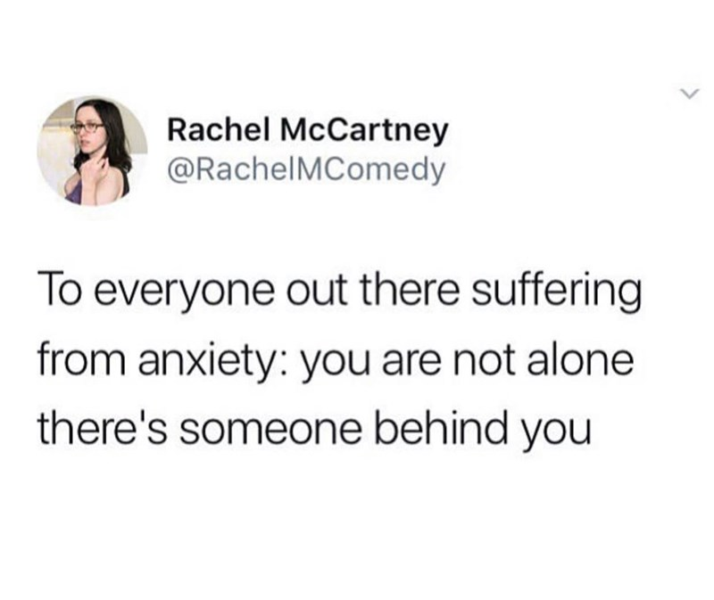 Text - Rachel McCartney @RachelMComedy To everyone out there suffering from anxiety: you are not alone there's someone behind you