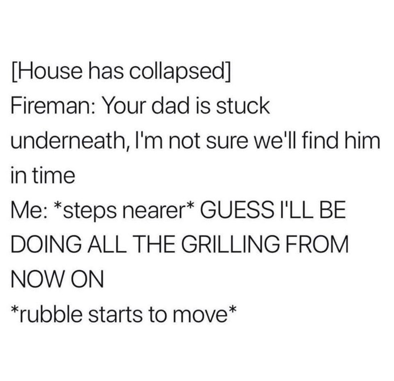 Text - [House has collapsed] Fireman: Your dad is stuck underneath, I'm not sure well find him in time Me: *steps nearer* GUESS I'LL BE DOING ALL THE GRILLING FROM NOW ON *rubble starts to move*