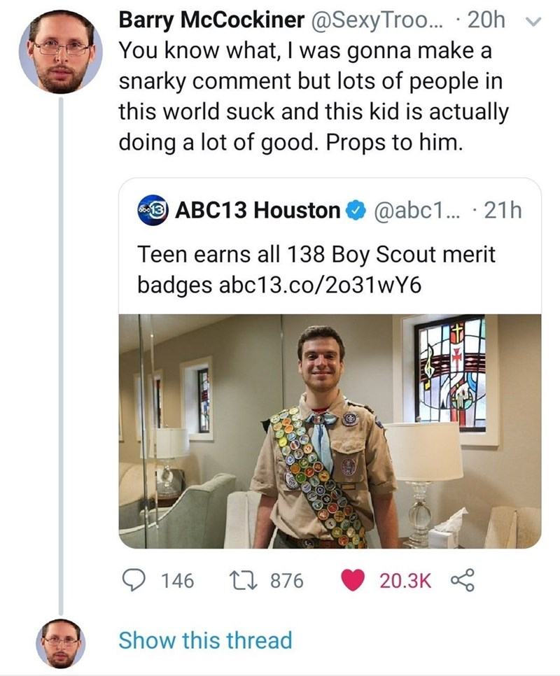 Poster - Barry McCockiner @SexyTro... 20h You know what, I was gonna make a snarky comment but lots of people in this world suck and this kid is actually doing a lot of good. Props to him ABC13 Houston @abc1.. 21h Teen earns all 138 Boy Scout merit badges abc13.co/2o31wY6 L876 146 20.3K Show this thread
