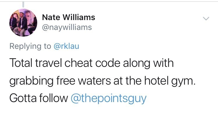 Text - Nate Williams @naywilliams Replying to @rklau Total travel cheat code along with grabbing free waters at the hotel gym. Gotta follow @thepointsguy