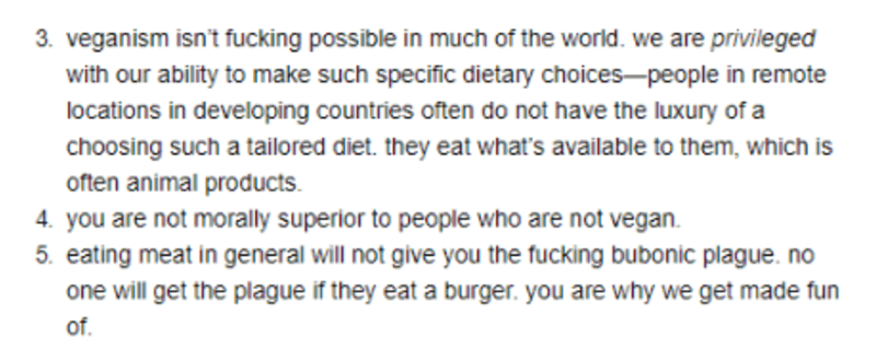 Text - 3. veganism isn't fucking possible in much of the world. we are privileged with our ability to make such specific dietary choices-people in remote locations in developing countries often do not have the luxury of a choosing such a tailored diet. they eat what's available to them, which is often animal products 4. you are not morally superior to people who are not vegan 5. eating meat in general will not give you the fucking bubonic plague. no one will get the plague if they eat a burger.